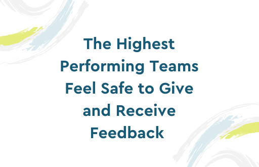 The Highest Performing Teams Feel Safe to Give and Receive Feedback.