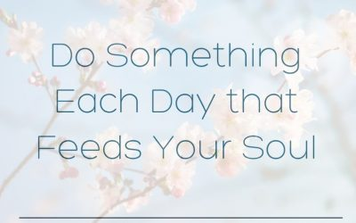 Do Something Each Day That Feeds Your Soul